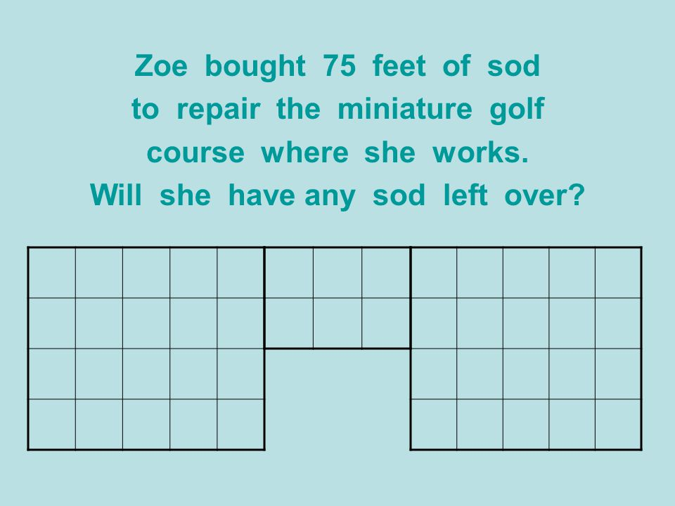 Zoe bought 75 feet of sod to repair the miniature golf course where she works. Will she have any sod left over?