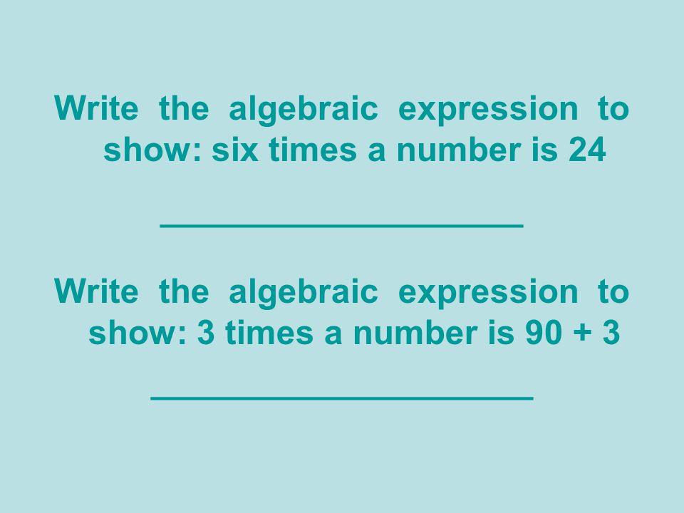 Write the algebraic expression to show: six times a number is 24 ___________________ Write the algebraic expression to show: 3 times a number is 90 +