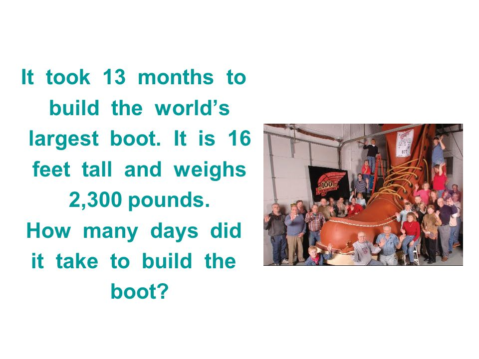 It took 13 months to build the worlds largest boot. It is 16 feet tall and weighs 2,300 pounds. How many days did it take to build the boot?