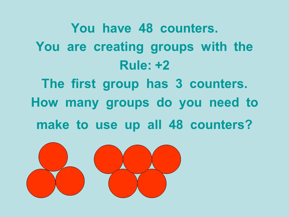 You have 48 counters. You are creating groups with the Rule: +2 The first group has 3 counters. How many groups do you need to make to use up all 48 c