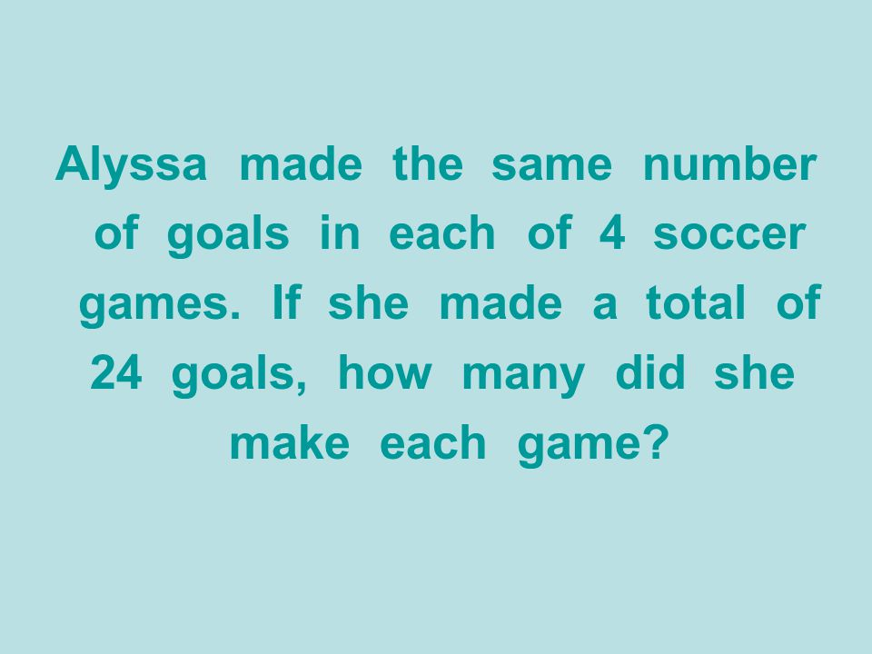 Alyssa made the same number of goals in each of 4 soccer games. If she made a total of 24 goals, how many did she make each game?