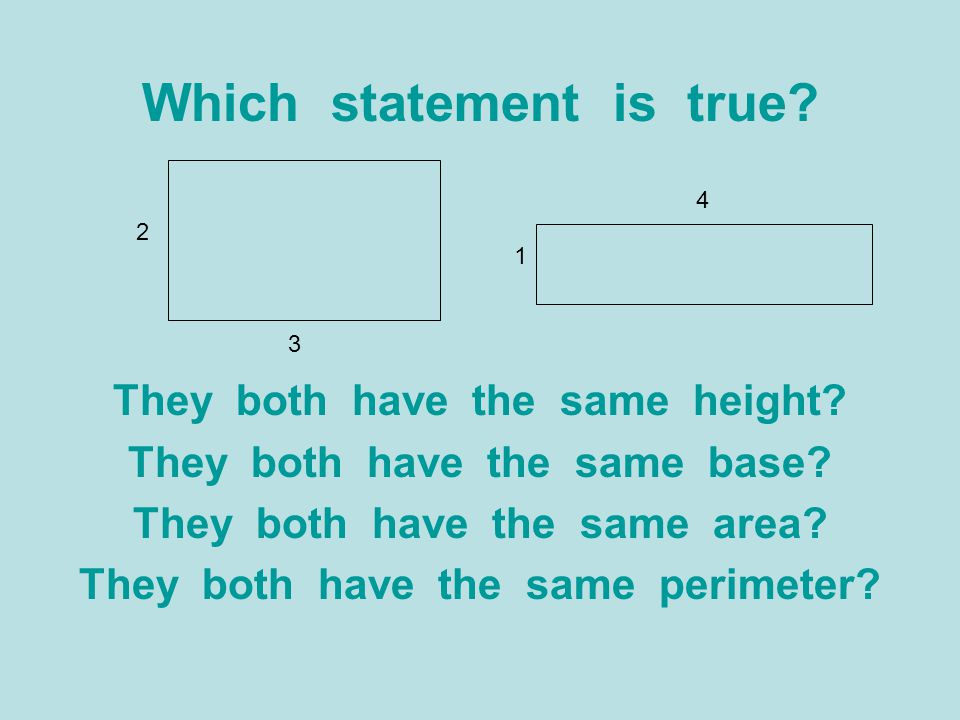 Which statement is true? They both have the same height? They both have the same base? They both have the same area? They both have the same perimeter