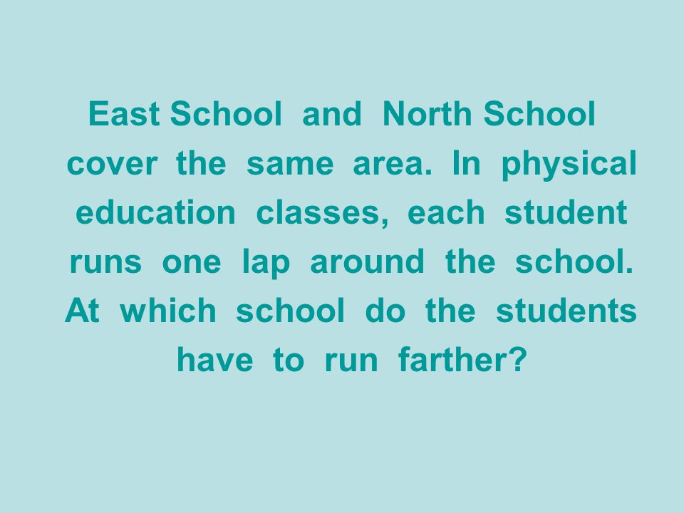 East School and North School cover the same area. In physical education classes, each student runs one lap around the school. At which school do the s