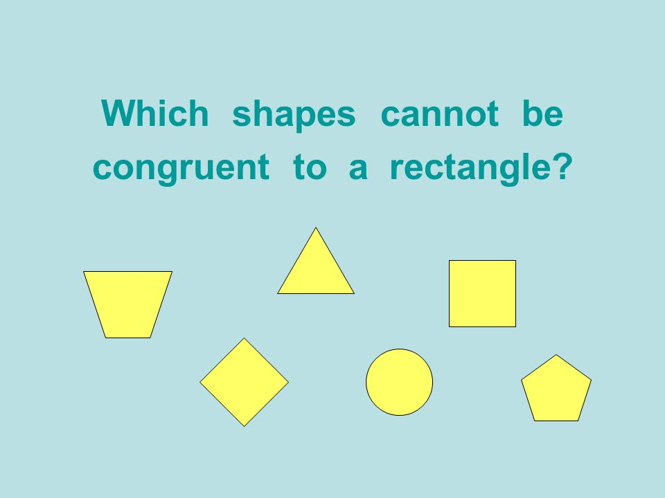 Which shapes cannot be congruent to a rectangle?