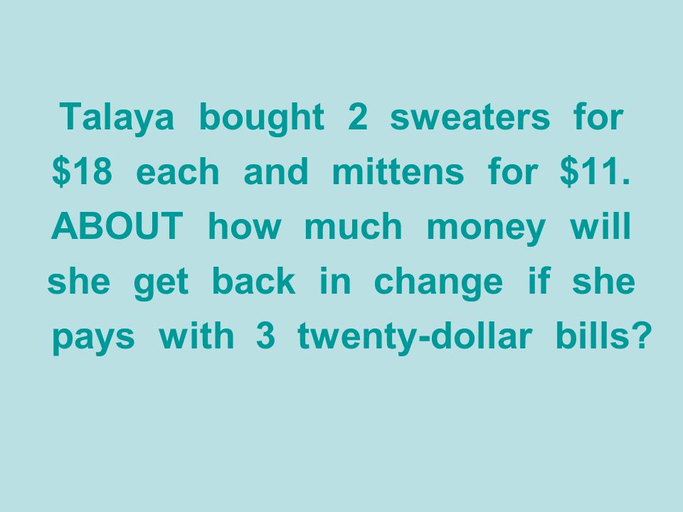 Talaya bought 2 sweaters for $18 each and mittens for $11. ABOUT how much money will she get back in change if she pays with 3 twenty-dollar bills?