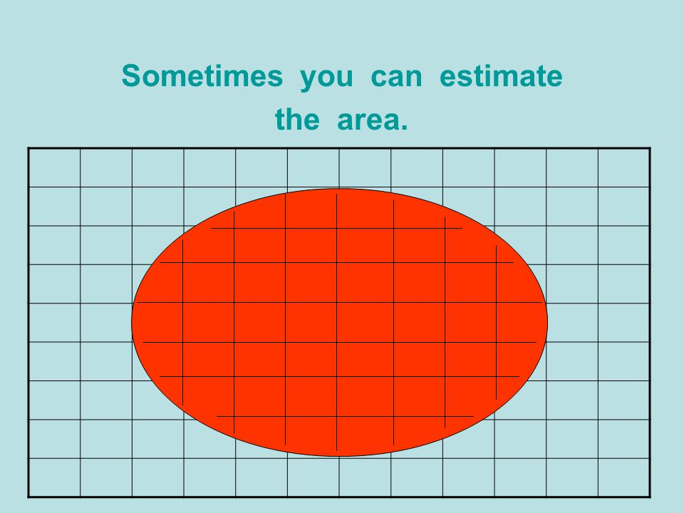 Sometimes you can estimate the area.