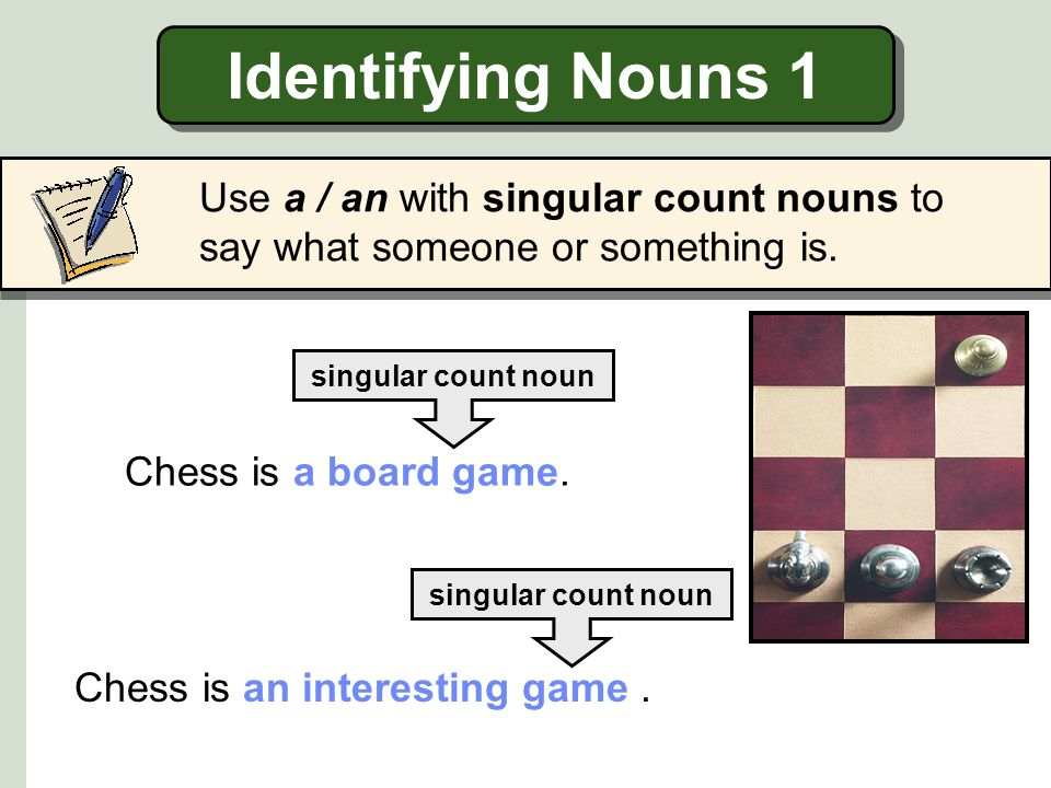Identifying Nouns 1 Use a / an with singular count nouns to say what someone or something is.