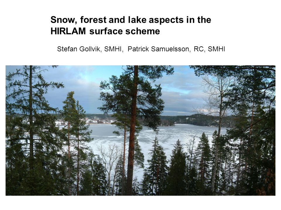 Snow, forest and lake aspects in the HIRLAM surface scheme Stefan Gollvik, SMHI, Patrick Samuelsson, RC, SMHI