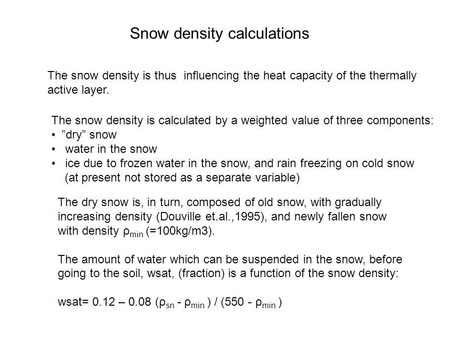 Snow density calculations The snow density is calculated by a weighted value of three components: dry snow water in the snow ice due to frozen water in the snow, and rain freezing on cold snow (at present not stored as a separate variable) The dry snow is, in turn, composed of old snow, with gradually increasing density (Douville et.al.,1995), and newly fallen snow with density ρ min (=100kg/m3).