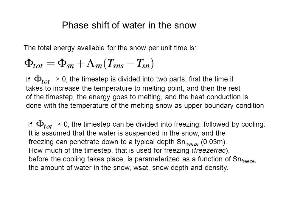 Phase shift of water in the snow The total energy available for the snow per unit time is: If > 0, the timestep is divided into two parts, first the time it takes to increase the temperature to melting point, and then the rest of the timestep, the energy goes to melting, and the heat conduction is done with the temperature of the melting snow as upper boundary condition If < 0, the timestep can be divided into freezing, followed by cooling.