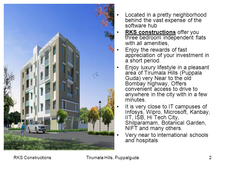 RKS ConstructionsTirumala Hills, Puppalguda2 Located in a pretty neighborhood behind the vast expense of the software hub RKS constructions offer you three bedroom independent flats with all amenities, Enjoy the rewards of fast appreciation of your investment in a short period.