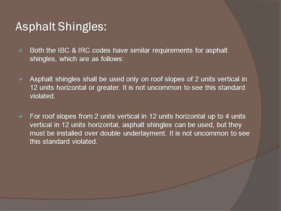 Asphalt Shingles: Both the IBC & IRC codes have similar requirements for asphalt shingles, which are as follows: Both the IBC & IRC codes have similar requirements for asphalt shingles, which are as follows: Asphalt shingles shall be used only on roof slopes of 2 units vertical in 12 units horizontal or greater.
