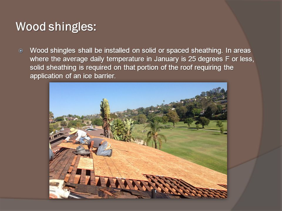Wood shingles: Wood shingles shall be installed on solid or spaced sheathing.