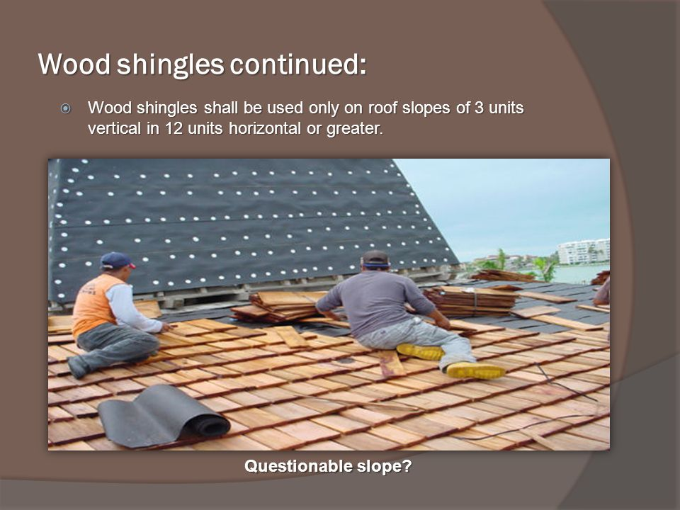 Wood shingles continued: Wood shingles shall be used only on roof slopes of 3 units vertical in 12 units horizontal or greater.