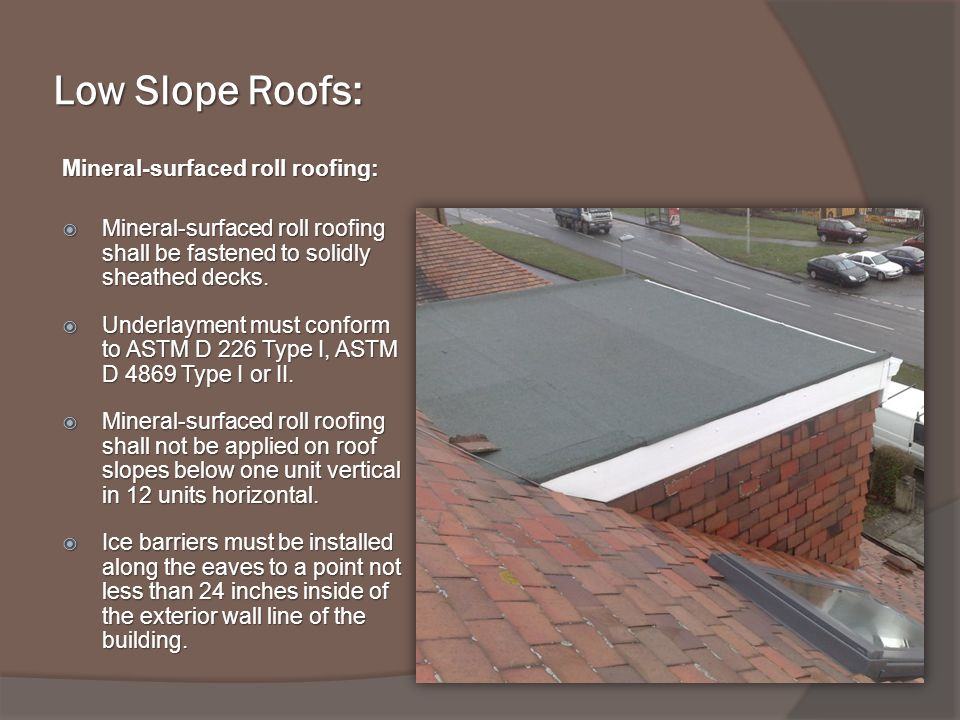 Low Slope Roofs: Mineral-surfaced roll roofing: Mineral-surfaced roll roofing shall be fastened to solidly sheathed decks.