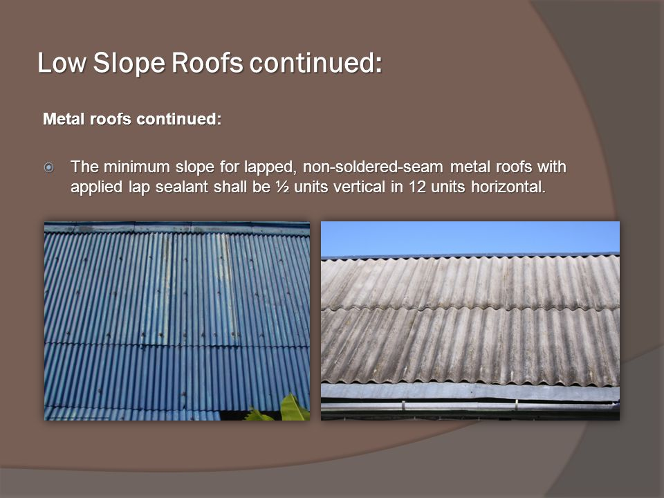 Low Slope Roofs continued: Metal roofs continued: The minimum slope for lapped, non-soldered-seam metal roofs with applied lap sealant shall be ½ units vertical in 12 units horizontal.