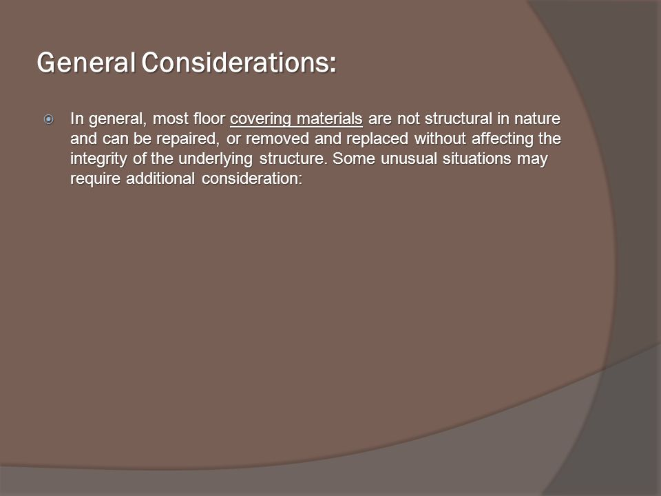 General Considerations: In general, most floor covering materials are not structural in nature and can be repaired, or removed and replaced without affecting the integrity of the underlying structure.