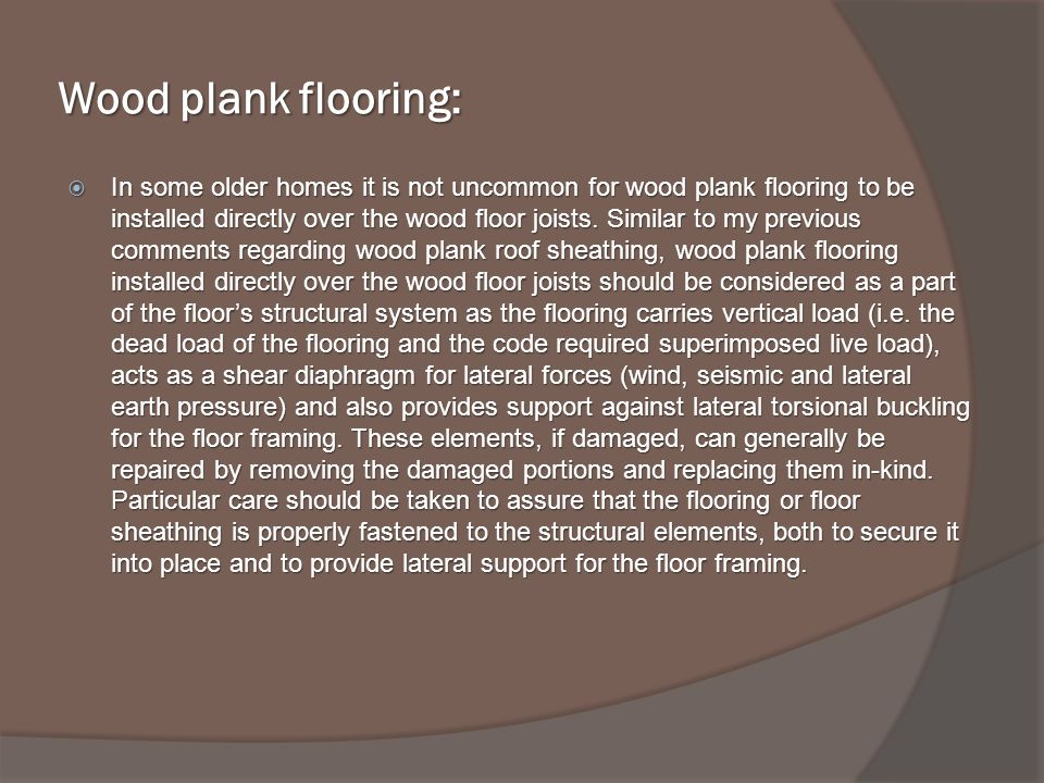 Wood plank flooring: In some older homes it is not uncommon for wood plank flooring to be installed directly over the wood floor joists.