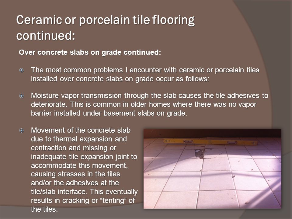 Ceramic or porcelain tile flooring continued: Over concrete slabs on grade continued: The most common problems I encounter with ceramic or porcelain tiles installed over concrete slabs on grade occur as follows: The most common problems I encounter with ceramic or porcelain tiles installed over concrete slabs on grade occur as follows: Moisture vapor transmission through the slab causes the tile adhesives to deteriorate.