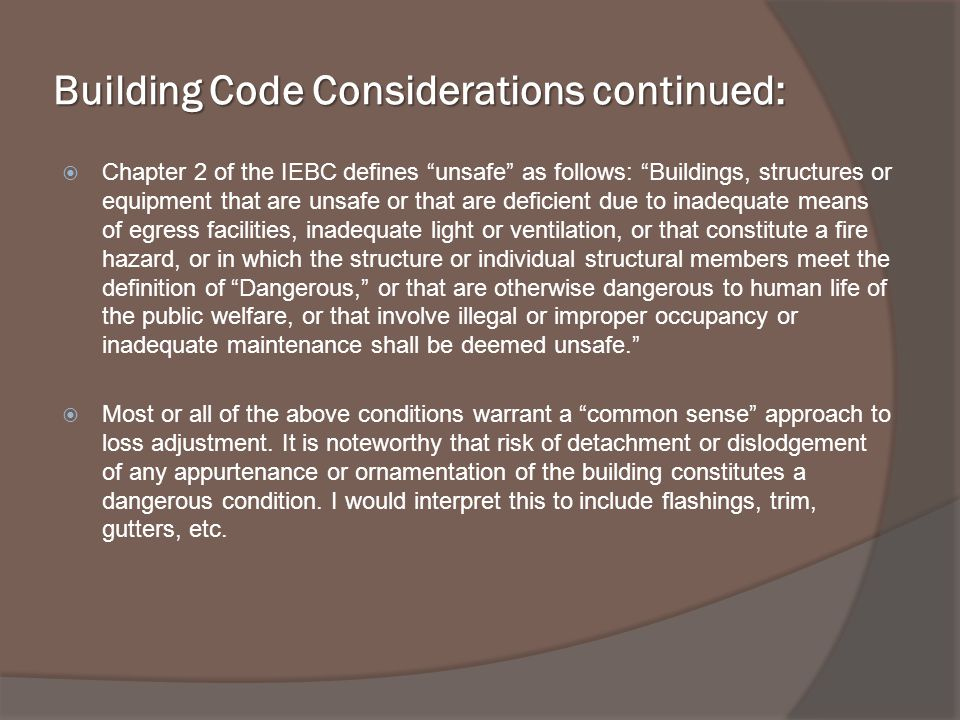 Building Code Considerations continued: Chapter 2 of the IEBC defines unsafe as follows: Buildings, structures or equipment that are unsafe or that are deficient due to inadequate means of egress facilities, inadequate light or ventilation, or that constitute a fire hazard, or in which the structure or individual structural members meet the definition of Dangerous, or that are otherwise dangerous to human life of the public welfare, or that involve illegal or improper occupancy or inadequate maintenance shall be deemed unsafe.
