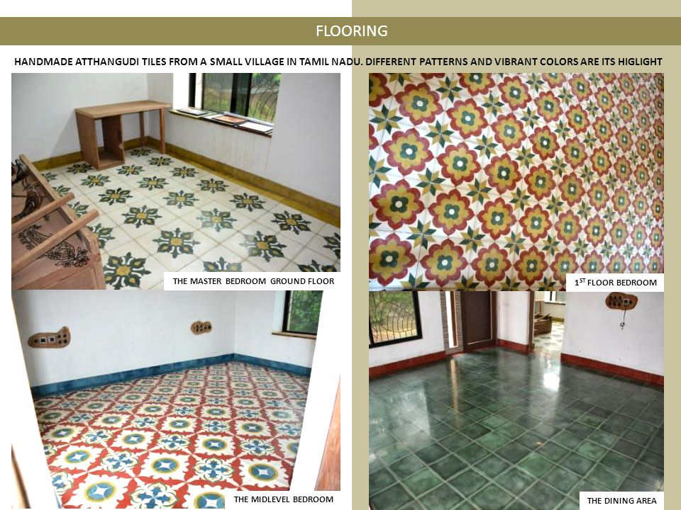 FLOORING THE MASTER BEDROOM GROUND FLOOR THE MIDLEVEL BEDROOM THE DINING AREA 1 ST FLOOR BEDROOM HANDMADE ATTHANGUDI TILES FROM A SMALL VILLAGE IN TAMIL NADU.