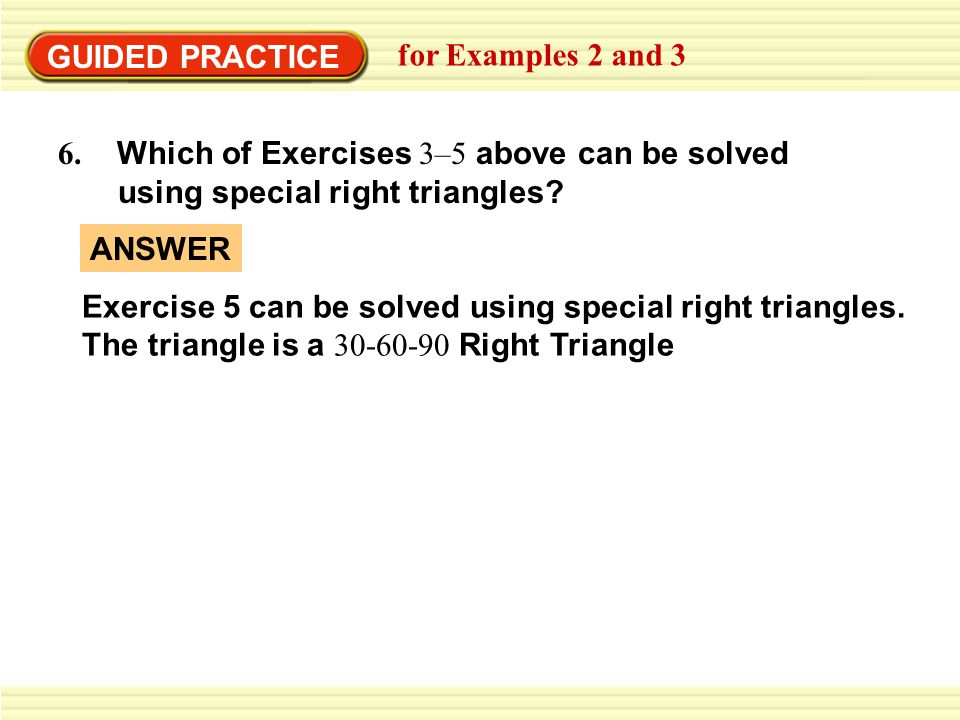 GUIDED PRACTICE for Examples 2 and 3 6. Which of Exercises 3–5 above can be solved using special right triangles? Exercise 5 can be solved using speci