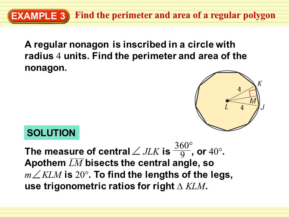 EXAMPLE 3 Find the perimeter and area of a regular polygon A regular nonagon is inscribed in a circle with radius 4 units. Find the perimeter and area