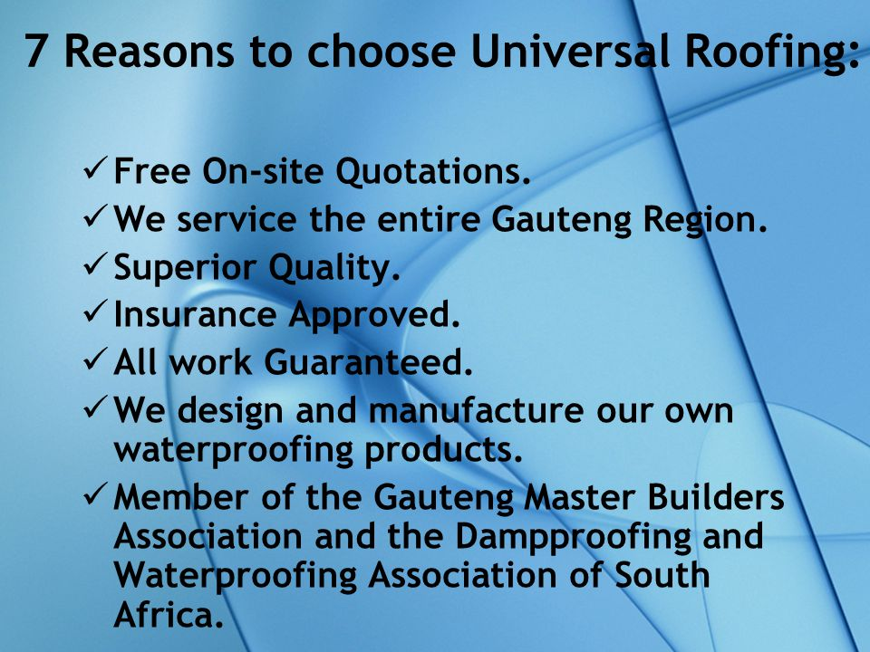 7 Reasons to choose Universal Roofing: Free On-site Quotations. We service the entire Gauteng Region. Superior Quality. Insurance Approved. All work G