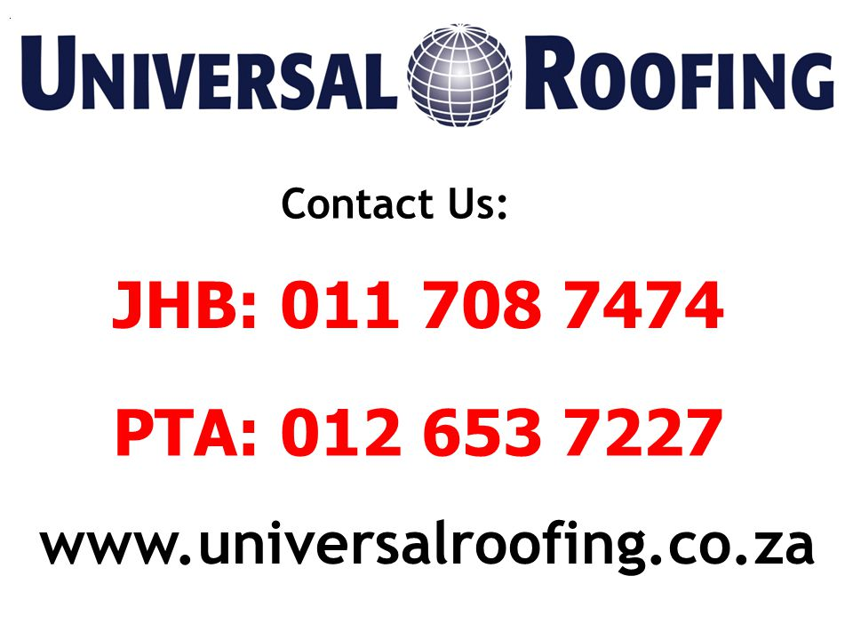 JHB: 011 708 7474 PTA: 012 653 7227 Contact Us: www.universalroofing.co.za