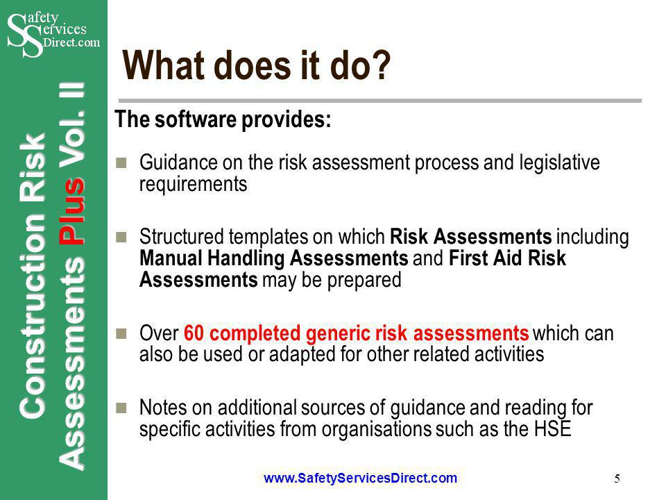 Construction Risk Assessments Plus Vol. II www.SafetyServicesDirect.com 5 What does it do? The software provides: Guidance on the risk assessment proc