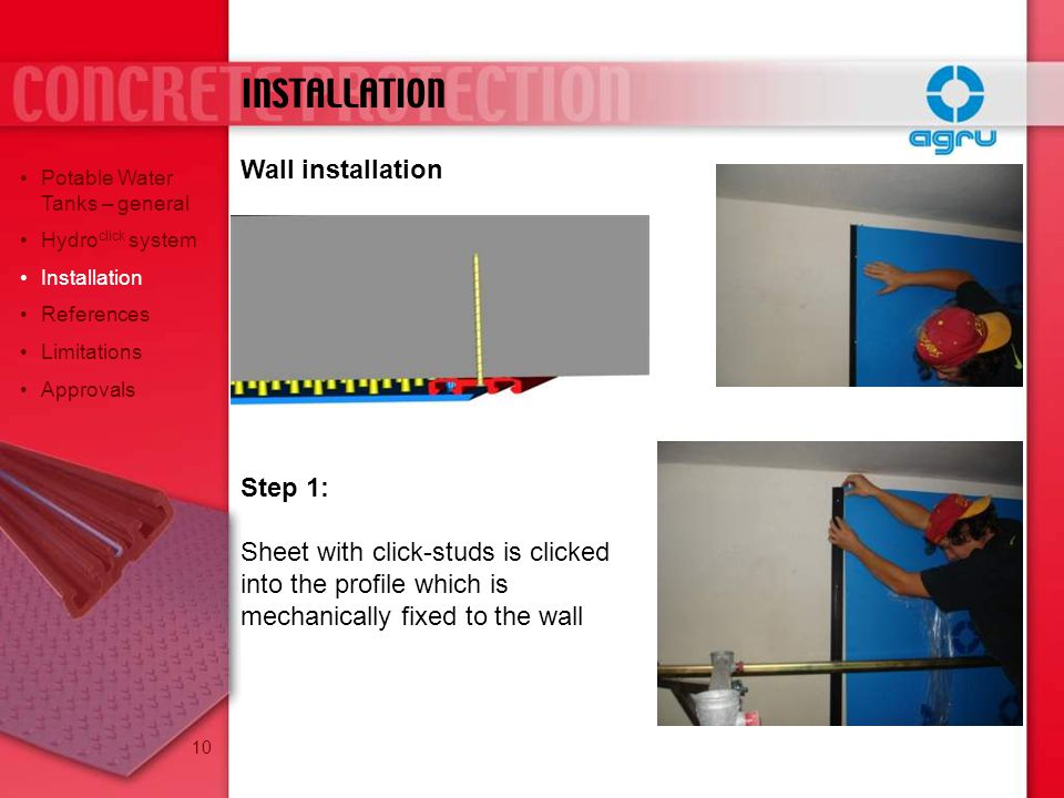 Wall installation Step 1: Sheet with click-studs is clicked into the profile which is mechanically fixed to the wall INSTALLATION Potable Water Tanks – general Hydro click system Installation References Limitations Approvals 10