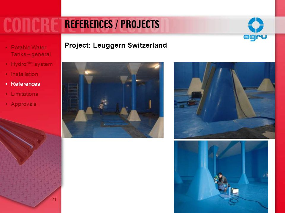 REFERENCES / PROJECTS Potable Water Tanks – general Hydro click system Installation References Limitations Approvals Project: Leuggern Switzerland 21