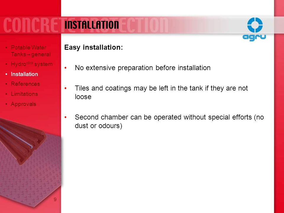 Easy installation: No extensive preparation before installation Tiles and coatings may be left in the tank if they are not loose Second chamber can be operated without special efforts (no dust or odours) INSTALLATION Potable Water Tanks – general Hydro click system Installation References Limitations Approvals 9