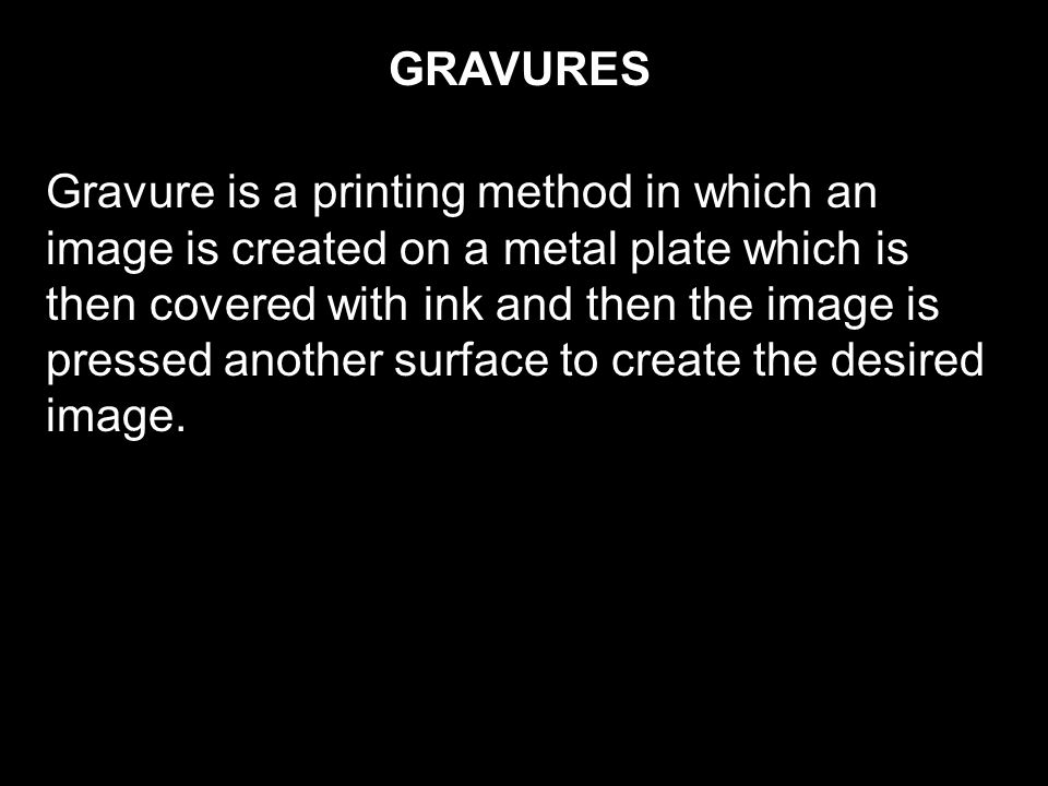 GRAVURES Gravure is a printing method in which an image is created on a metal plate which is then covered with ink and then the image is pressed another surface to create the desired image.