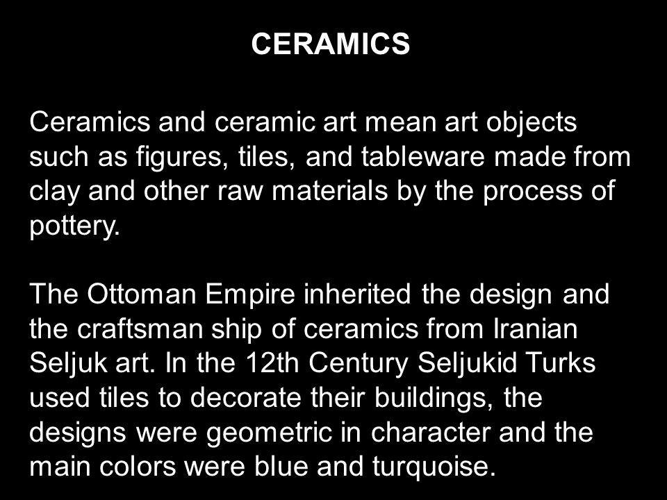 CERAMICS Ceramics and ceramic art mean art objects such as figures, tiles, and tableware made from clay and other raw materials by the process of pottery.