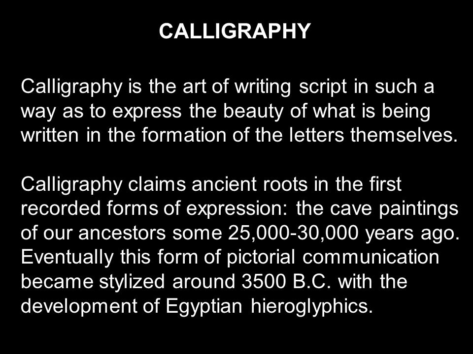 CALLIGRAPHY Calligraphy is the art of writing script in such a way as to express the beauty of what is being written in the formation of the letters themselves.