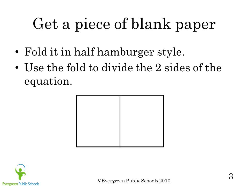 ©Evergreen Public Schools 2010 3 Get a piece of blank paper Fold it in half hamburger style. Use the fold to divide the 2 sides of the equation.