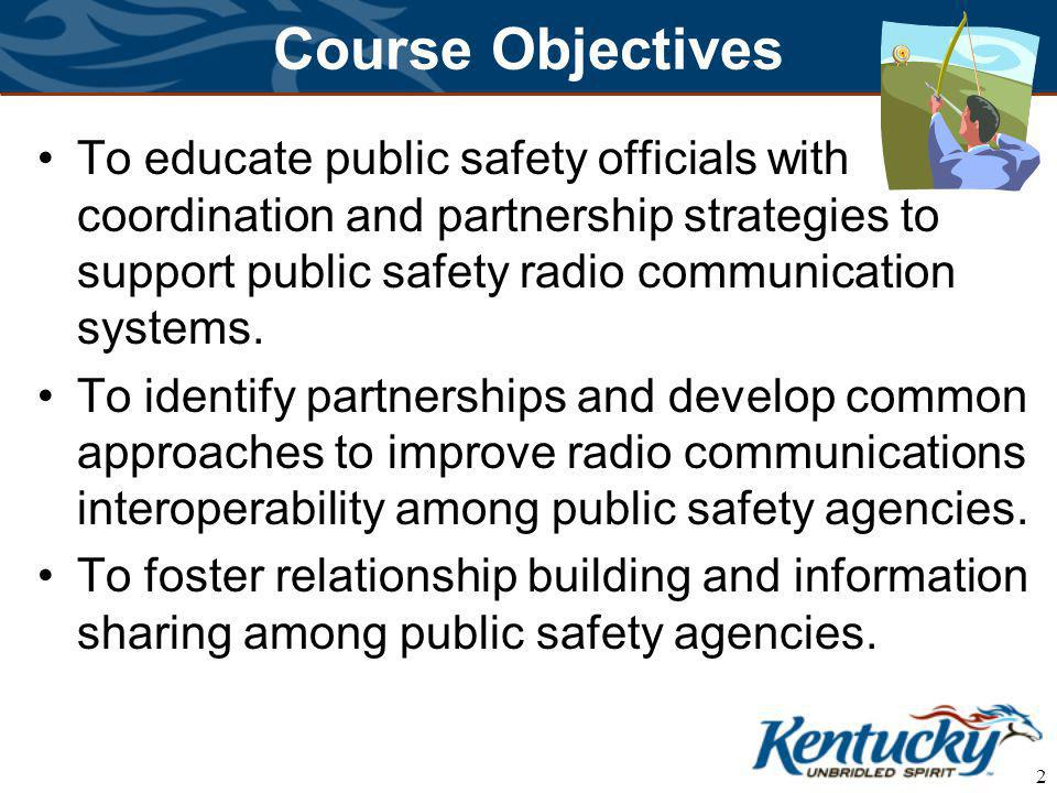 2 Course Objectives To educate public safety officials with coordination and partnership strategies to support public safety radio communication systems.