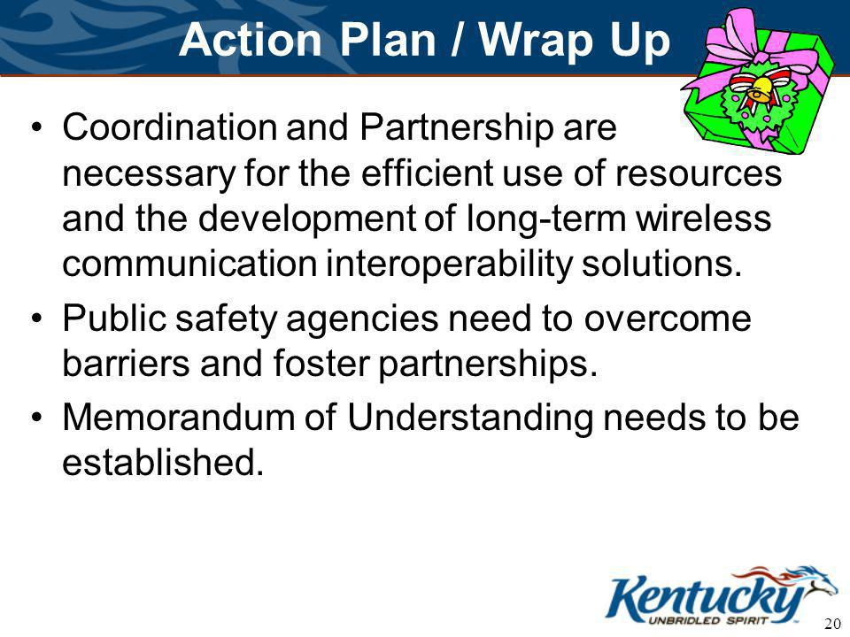 20 Action Plan / Wrap Up Coordination and Partnership are necessary for the efficient use of resources and the development of long-term wireless communication interoperability solutions.