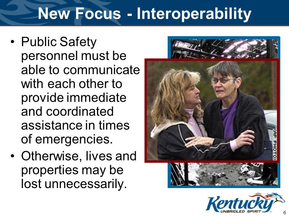 6 New Focus - Interoperability Public Safety personnel must be able to communicate with each other to provide immediate and coordinated assistance in times of emergencies.