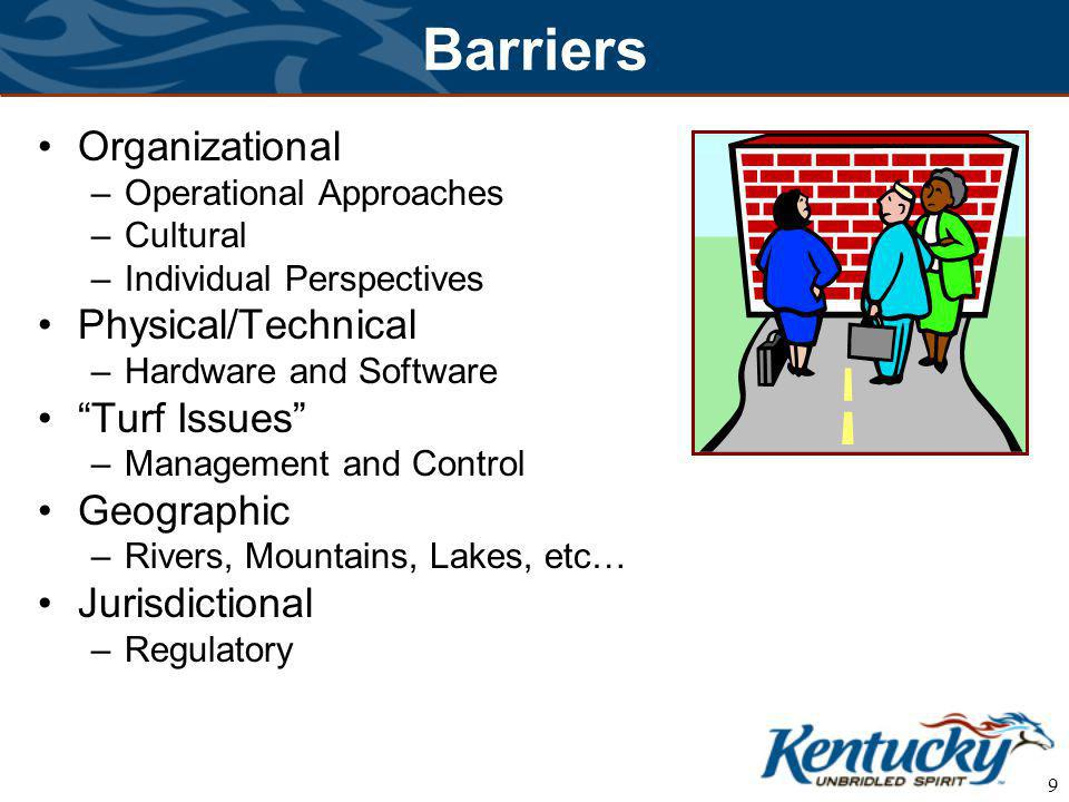 9 Barriers Organizational –Operational Approaches –Cultural –Individual Perspectives Physical/Technical –Hardware and Software Turf Issues –Management and Control Geographic –Rivers, Mountains, Lakes, etc… Jurisdictional –Regulatory