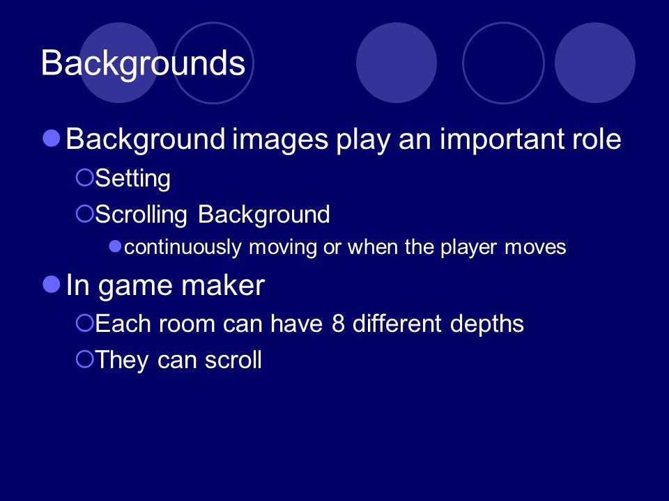 Backgrounds Background images play an important role Setting Scrolling Background continuously moving or when the player moves In game maker Each room can have 8 different depths They can scroll