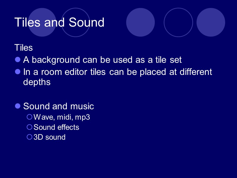 Tiles and Sound Tiles A background can be used as a tile set In a room editor tiles can be placed at different depths Sound and music Wave, midi, mp3 Sound effects 3D sound