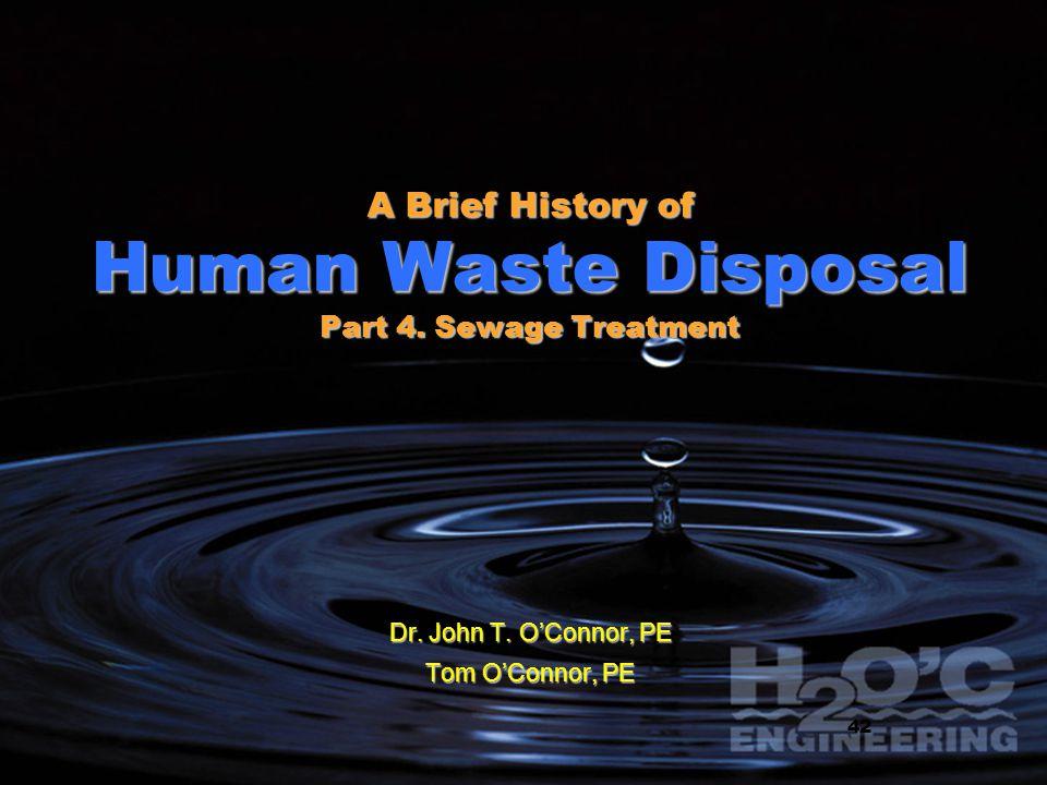 1 1 A Brief History of Human Waste Disposal Part 4. Sewage Treatment Dr. John T. OConnor, PE Tom OConnor, PE 42