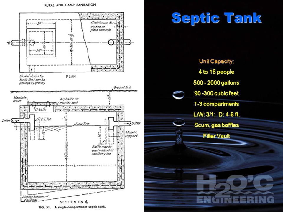 Septic Tank Unit Capacity: 4 to 16 people 500 - 2000 gallons 90 -300 cubic feet 1-3 compartments L/W: 3/1; D: 4-6 ft. Scum, gas baffles Filter Vault