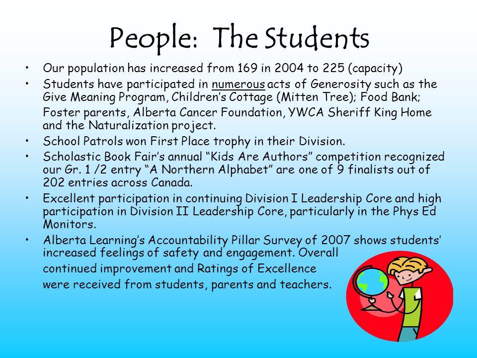 People: The Students Our population has increased from 169 in 2004 to 225 (capacity) Students have participated in numerous acts of Generosity such as the Give Meaning Program, Childrens Cottage (Mitten Tree); Food Bank; Foster parents, Alberta Cancer Foundation, YWCA Sheriff King Home and the Naturalization project.