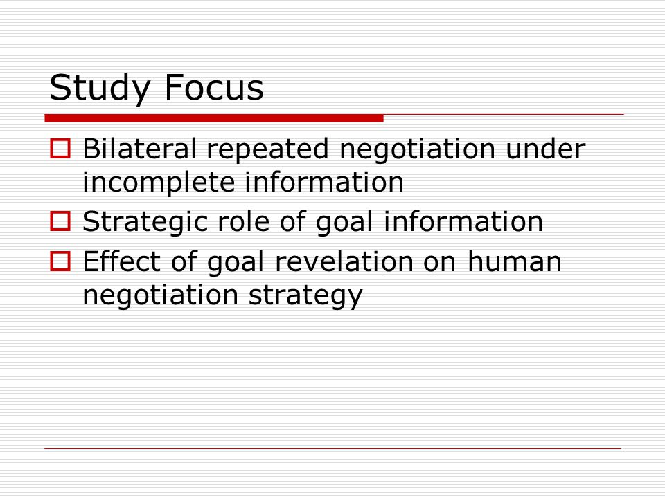 Study Focus Bilateral repeated negotiation under incomplete information Strategic role of goal information Effect of goal revelation on human negotiation strategy