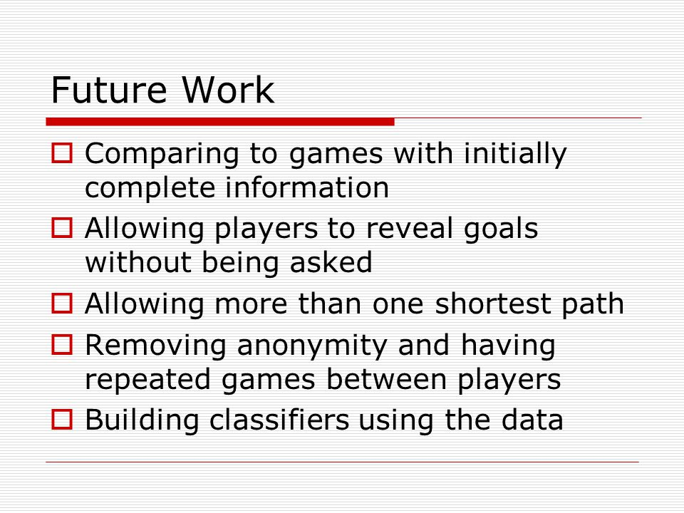 Future Work Comparing to games with initially complete information Allowing players to reveal goals without being asked Allowing more than one shortest path Removing anonymity and having repeated games between players Building classifiers using the data