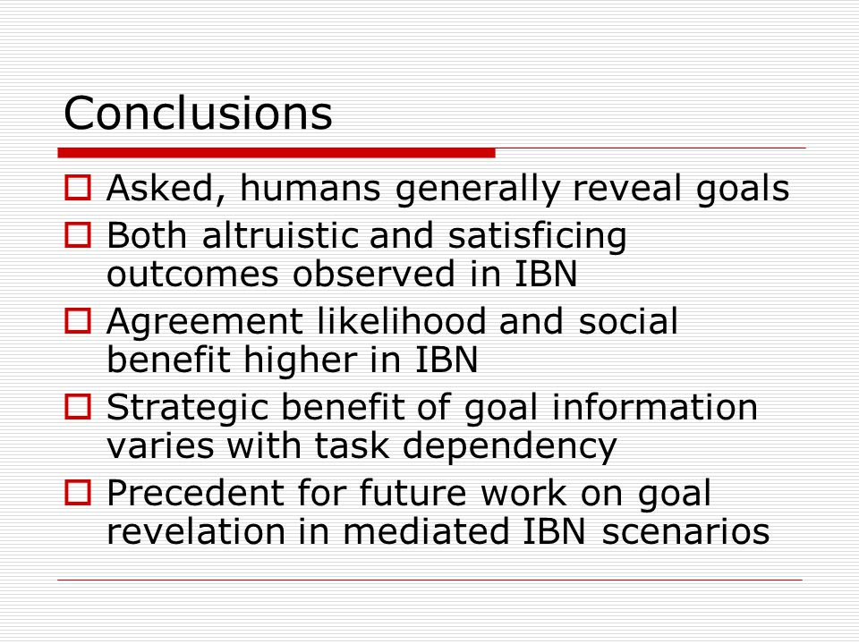 Conclusions Asked, humans generally reveal goals Both altruistic and satisficing outcomes observed in IBN Agreement likelihood and social benefit higher in IBN Strategic benefit of goal information varies with task dependency Precedent for future work on goal revelation in mediated IBN scenarios