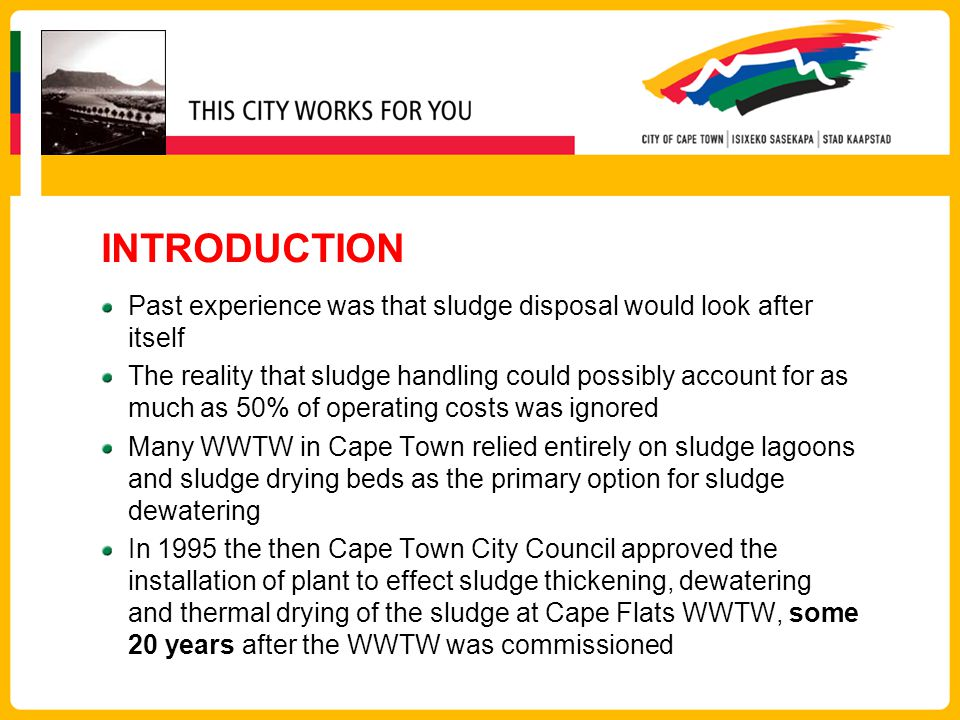 INTRODUCTION Past experience was that sludge disposal would look after itself The reality that sludge handling could possibly account for as much as 50% of operating costs was ignored Many WWTW in Cape Town relied entirely on sludge lagoons and sludge drying beds as the primary option for sludge dewatering In 1995 the then Cape Town City Council approved the installation of plant to effect sludge thickening, dewatering and thermal drying of the sludge at Cape Flats WWTW, some 20 years after the WWTW was commissioned
